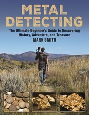 Metal Detecting - The Ultimate Beginner's Guide to Uncovering History, Adventure, and Treasure ebook by Mark Smith