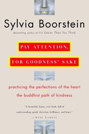 Pay Attention, for Goodness' Sake - Practicing the Perfections of the Heart--The Buddhist Path of Kindness ebook by Sylvia Boorstein, Ph.D.