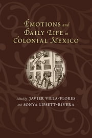 Emotions and Daily Life in Colonial Mexico ebook by Javier Villa-Flores,Sonya Lipsett-Rivera