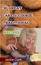 30 Mouthwatering Cake & Cookie Traditional Recipes ebook by Jackie Clark