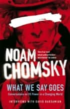 What We Say Goes - Conversations on U.S. Power in a Changing World ebook by Noam Chomsky