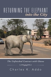 RETURNING THE ELEPHANT INTO THE CITY - The Unfinished Contract with Ghana ebook by Charles K. Addo