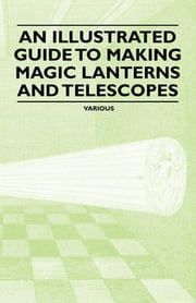 An Illustrated Guide to Making Magic Lanterns and Telescopes eBook by Various Authors