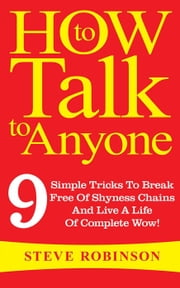 How To Talk To Anyone: 9 Simple Tricks To Break Free Of Shyness Chains And Live A Life Of Complete Wow! ebook by Steve Robinson
