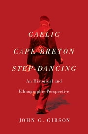 Gaelic Cape Breton Step-Dancing - An Historical and Ethnographic Perspective ebook by John G. Gibson