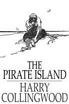 The Pirate Island - A Story of the South Pacific ebook by Harry Collingwood
