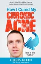 How I Cured My Chronic Acne: How to Get Rid of Blackheads, Pimples and Zits With a Nutritional Approach ebook by Chris Klein