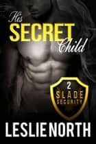 His Secret Child - Slade Security Team, #2 ebook by Leslie North