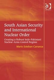 South Asian Security and International Nuclear Order - Creating a Robust Indo-Pakistani Nuclear Arms Control Regime ebook by Professor Mario Esteban Carranza