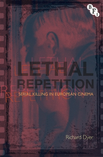 Lethal Repetition - Serial Killing in European Cinema ebook by Richard Dyer