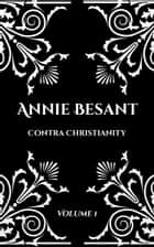 Annie Besant: Contra Christianity - Volume 1 ebook by Annie Besant