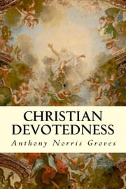 Christian Devotedness ebook by Anthony Norris Groves