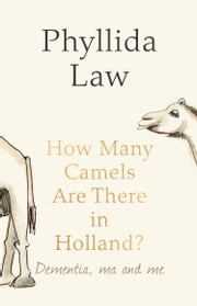 How Many Camels Are There in Holland?: Dementia, Ma and Me ebook by Phyllida Law