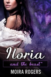 Iloria - And the Beast, #3 ebook by Moira Rogers