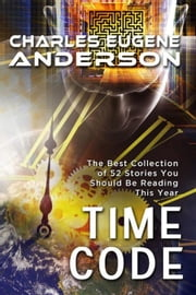 Time Code: The Best Collection of 52 Stories You Should Be Reading This Year ebook by Charles Eugene Anderson