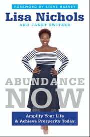 Abundance Now - Amplify Your Life & Achieve Prosperity Today ebook by Lisa Nichols,Janet Switzer