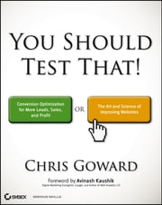 You Should Test That - Conversion Optimization for More Leads, Sales and Profit or The Art and Science of Optimized Marketing ebook by Chris Goward