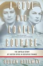 A Cool and Lonely Courage - The Untold Story of Sister Spies in Occupied France ebook by Susan Ottaway