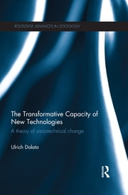 The Transformative Capacity of New Technologies - A Theory of Sociotechnical Change ebook by Ulrich Dolata