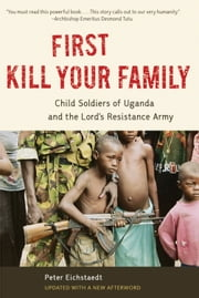 First Kill Your Family - Child Soldiers of Uganda and the Lord's Resistance Army ebook by Peter Eichstaedt