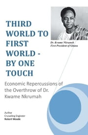 THIRD WORLD TO FIRST WORLD - BY ONE TOUCH - Economic Repercussions of the Overthrow of Dr. Kwame Nkrumah ebook by Crusading Engineer Robert Woode