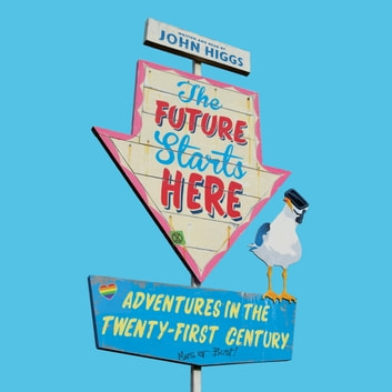 The Future Starts Here - Adventures in the Twenty-First Century audiobook by John Higgs
