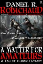 A Matter For Amateurs - A Tale of Heroic Fantasy ebook by Daniel R. Robichaud