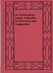 In Troubadour-Land: A Ramble in Provence and Languedoc ebook by S. Baring-Gould