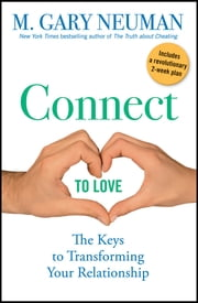 Connect to Love - The Keys to Transforming Your Relationship ebook by M. Gary Neuman