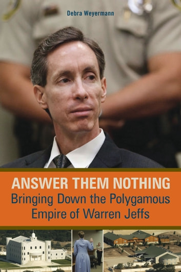 Answer Them Nothing - Bringing Down the Polygamous Empire of Warren Jeffs ebook by Debra Weyermann