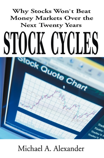 Stock Cycles - Why Stocks Won't Beat Money Markets over the Next Twenty Years eBook by Michael A. Alexander