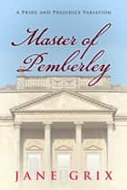 Master of Pemberley: A Pride and Prejudice Variation ebook by Jane Grix