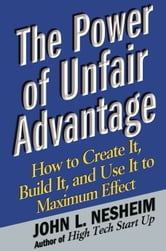 The Power of Unfair Advantage - How to Create It, Build it, and Use It to Maximum Effect ebook by John L. Nesheim