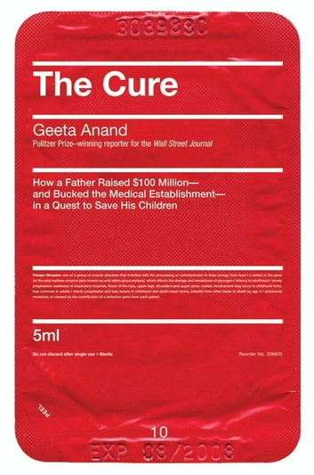 The Cure - How a Father Raised $100 Million--and Bucked the Medical Establishment--in a Quest to Save His Children eBook by Geeta Anand