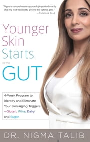 Younger Skin Starts in the Gut - 4-Week Program to Identify and Eliminate Your Skin-Aging Triggers - Gluten, Wine, Dairy, and Sugar ebook by Nigma Talib