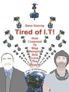 Tired of I.T!: How I learned to stop worrying and love the bicycle ebook by Dave Conroy