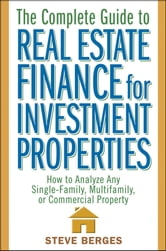 The Complete Guide to Real Estate Finance for Investment Properties - How to Analyze Any Single-Family, Multifamily, or Commercial Property ebook by Steve Berges