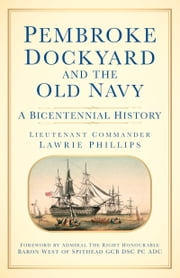 Pembroke Dockyard and the Old Navy - A Bicentennial History ebook by Lawrie Phillips; Lieutenant Commander