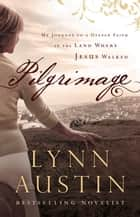 Pilgrimage - My Journey to a Deeper Faith in the Land Where Jesus Walked ebook by Lynn Austin