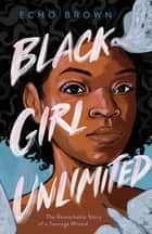 Black Girl Unlimited - The Remarkable Story of a Teenage Wizard ebook by Echo Brown