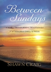 Between Sundays - A Year of Transforming Devotionals for the Toughest Days ebook by Shawn Craig