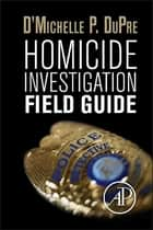 Homicide Investigation Field Guide ebook by D'Michelle P. DuPre