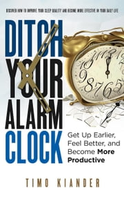 Ditch Your Alarm Clock: Get Up Earlier, Feel Better, and Become More Productive ebook by Timo Kiander