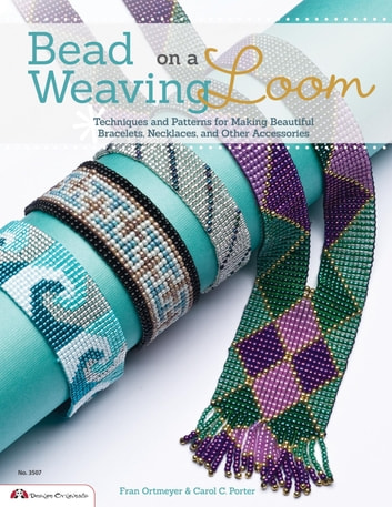 Bead Weaving on a Loom: Techniques and Patterns for Making Beautiful Bracelets, Necklaces, and Other Accessories ebook by Carol Porter