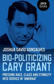 "Bio-Politicizing Cary Grant - Pressing Race, Class and Ethnicity into Service in ""Amerika"" ebook by Joshua David Gonsalves"