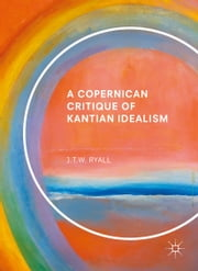 A Copernican Critique of Kantian Idealism ebook by J.T.W. Ryall