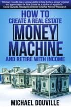 How To Create A Real Estate Money Machine And Retire With Income ebook by Michael Douville
