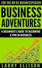 Business Adventures - A Beginner's Guide to Becoming a Pro In Business ebook by Larry Ellison