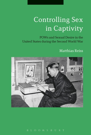 Controlling Sex in Captivity - POWs and Sexual Desire in the United States during the Second World War ebook by Matthias Reiss