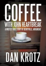 Coffee with John Heartbreak - A Mostly True Story of Berryville, Arkansas ebook by Dan Krotz